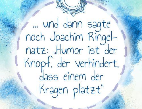 Und dann sagte noch Joachim Ringelnatz: