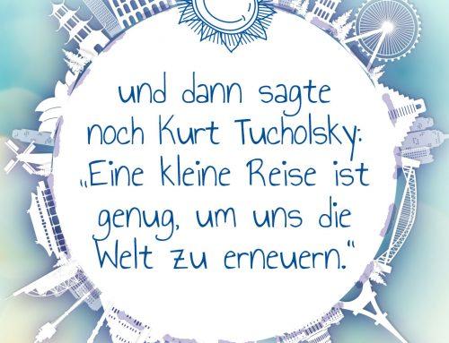 Und dann sagte noch Kurt Tucholsky: